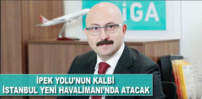 İpek Yolu'nun kalbi İstanbul Yeni Havalimanı'nda atacak