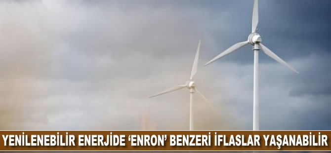 Yenilenebilir enerjide 'Enron' benzeri iflaslar yaşanabilir