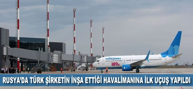 Rusya'da Türk şirketin inşa ettiği havalimanına ilk uçuş yapıldı