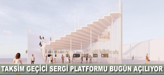 Taksim geçici sergi platformu bugün açılıyor