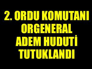 2. Ordu Komutanı Orgeneral Adem Huduti tutuklandı!