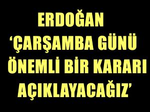 Cumhurbaşkanı Erdoğan 'Çarşamba günü önemli bir kararı açıklayacağız'
