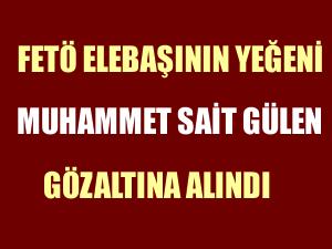 FETÖ elebaşının yeğeni Muhammet Sait Gülen gözaltına alındı